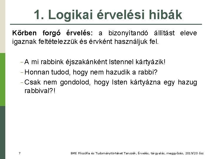 1. Logikai érvelési hibák Körben forgó érvelés: a bizonyítandó állítást eleve igaznak feltételezzük és