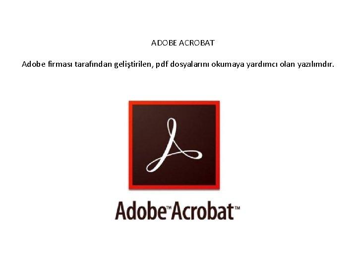 ADOBE ACROBAT Adobe firması tarafından geliştirilen, pdf dosyalarını okumaya yardımcı olan yazılımdır.