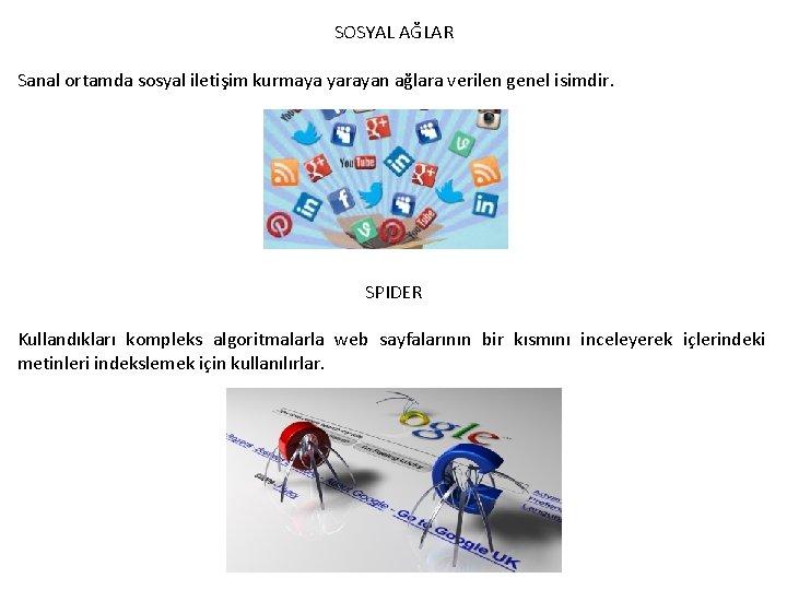SOSYAL AĞLAR Sanal ortamda sosyal iletişim kurmaya yarayan ağlara verilen genel isimdir. SPIDER Kullandıkları