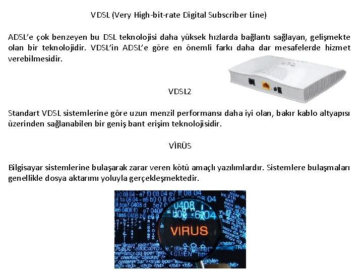 VDSL (Very High-bit-rate Digital Subscriber Line) ADSL'e çok benzeyen bu DSL teknolojisi daha yüksek