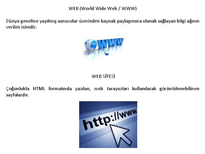 WEB (World Wide Web / WWW) Dünya geneline yayılmış sunucular üzerinden kaynak paylaşımına olanak