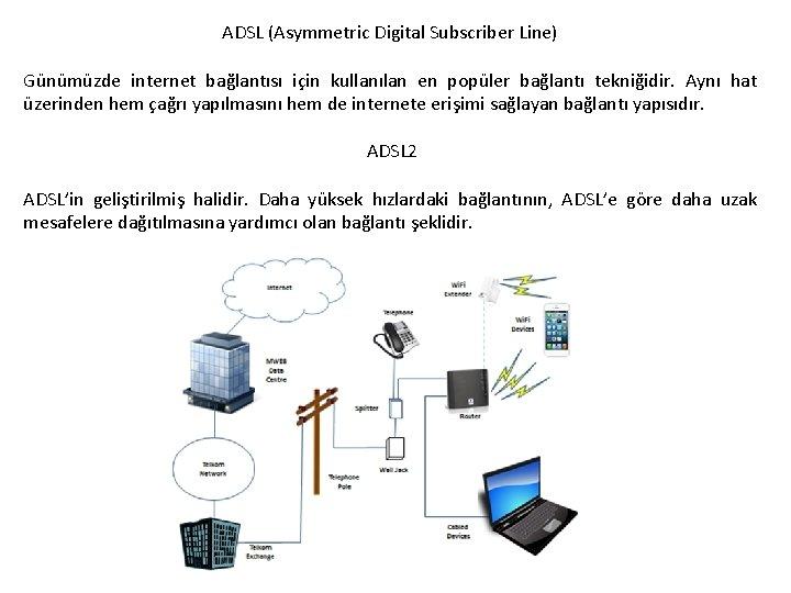 ADSL (Asymmetric Digital Subscriber Line) Günümüzde internet bağlantısı için kullanılan en popüler bağlantı tekniğidir.