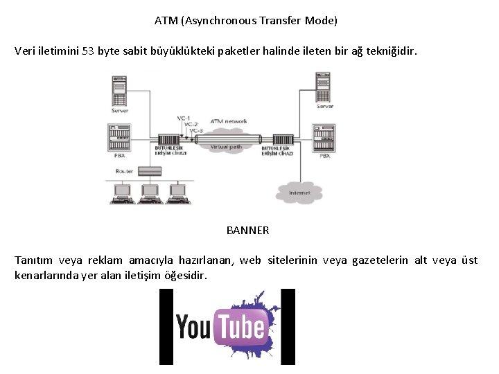 ATM (Asynchronous Transfer Mode) Veri iletimini 53 byte sabit büyüklükteki paketler halinde ileten bir