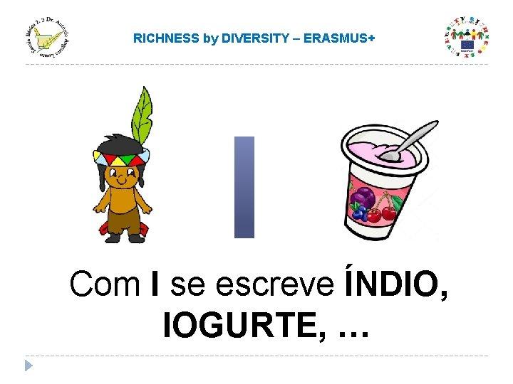 RICHNESS by DIVERSITY – ERASMUS+ Com I se escreve ÍNDIO, IOGURTE, …