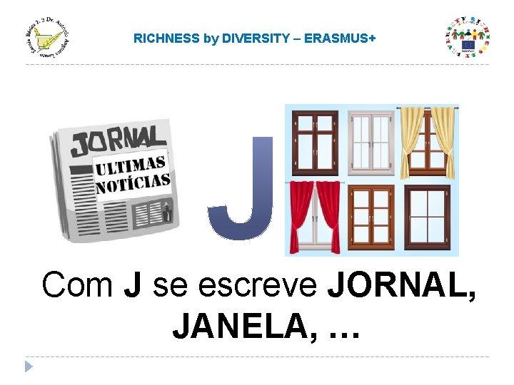 RICHNESS by DIVERSITY – ERASMUS+ Com J se escreve JORNAL, JANELA, …