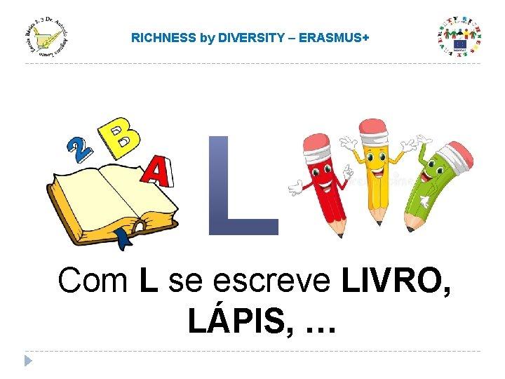 RICHNESS by DIVERSITY – ERASMUS+ Com L se escreve LIVRO, LÁPIS, …