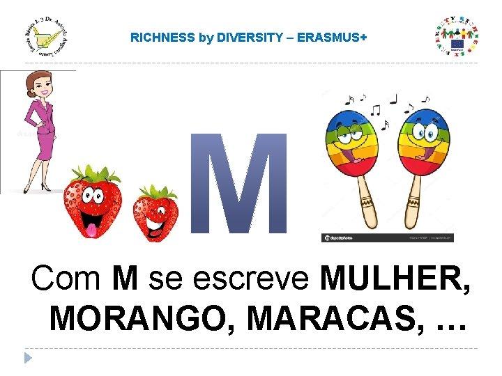 RICHNESS by DIVERSITY – ERASMUS+ Com M se escreve MULHER, MORANGO, MARACAS, …