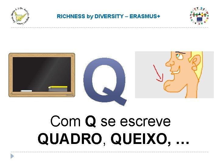 RICHNESS by DIVERSITY – ERASMUS+ Com Q se escreve QUADRO, QUEIXO, …