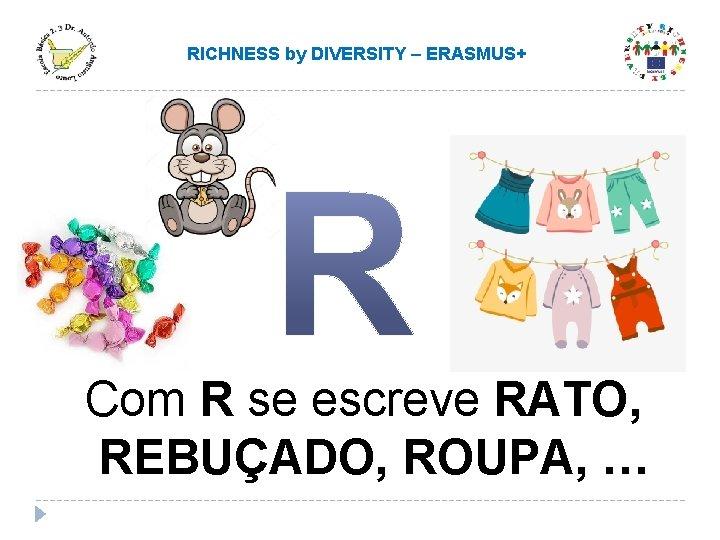 RICHNESS by DIVERSITY – ERASMUS+ Com R se escreve RATO, REBUÇADO, ROUPA, …