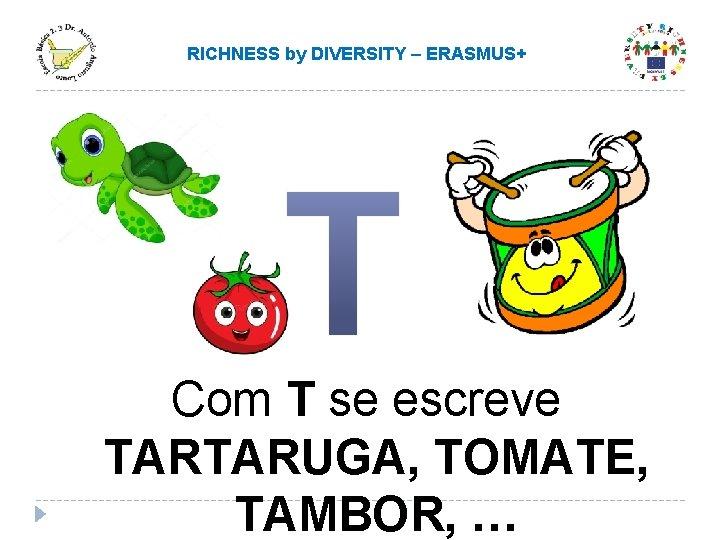 RICHNESS by DIVERSITY – ERASMUS+ Com T se escreve TARTARUGA, TOMATE, TAMBOR, …