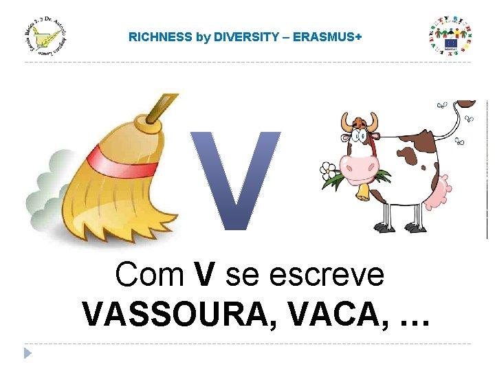 RICHNESS by DIVERSITY – ERASMUS+ Com V se escreve VASSOURA, VACA, …