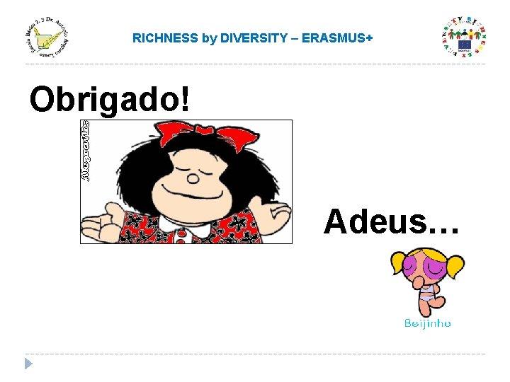 RICHNESS by DIVERSITY – ERASMUS+ Obrigado! Adeus…