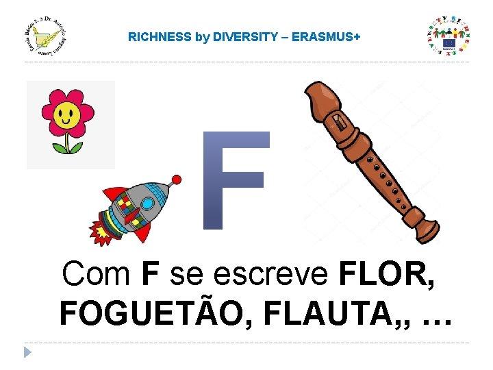 RICHNESS by DIVERSITY – ERASMUS+ Com F se escreve FLOR, FOGUETÃO, FLAUTA, , …