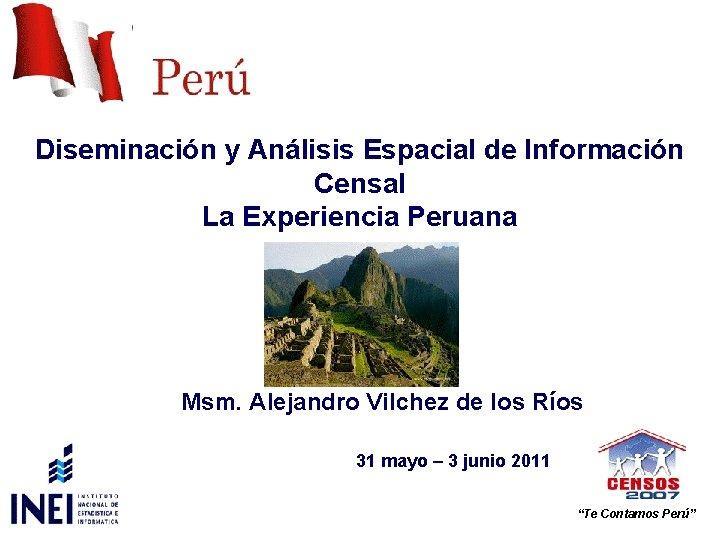 Diseminación y Análisis Espacial de Información Censal La Experiencia Peruana Msm. Alejandro Vilchez de