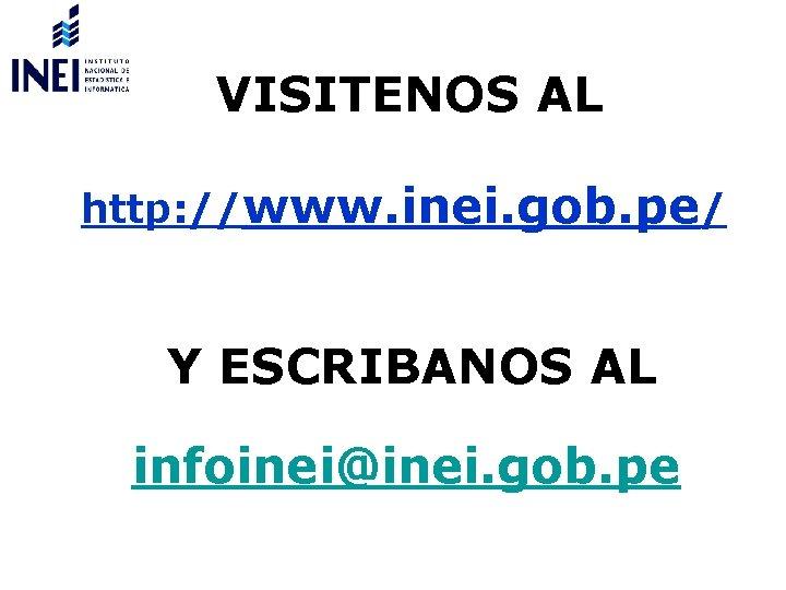 VISITENOS AL http: //www. inei. gob. pe/ Y ESCRIBANOS AL infoinei@inei. gob. pe