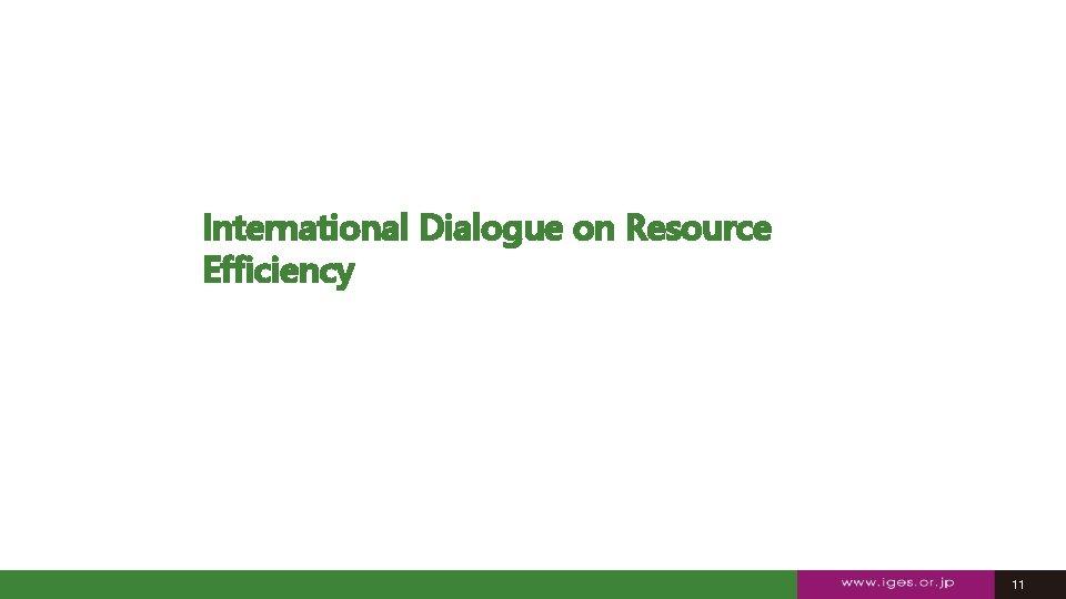 International Dialogue on Resource Efficiency 11 11