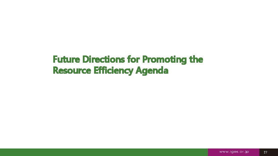 Future Directions for Promoting the Resource Efficiency Agenda 27 27