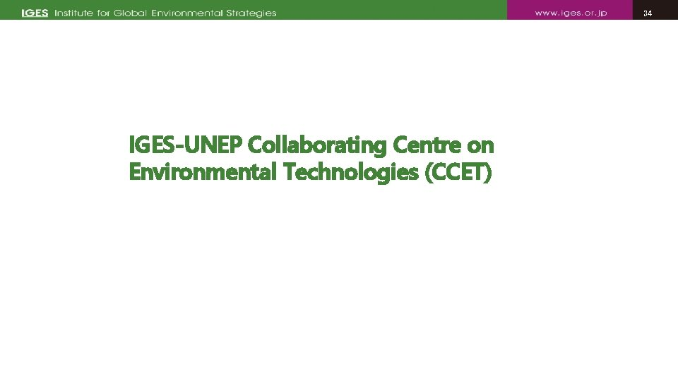 34 34 IGES-UNEP Collaborating Centre on Environmental Technologies (CCET)