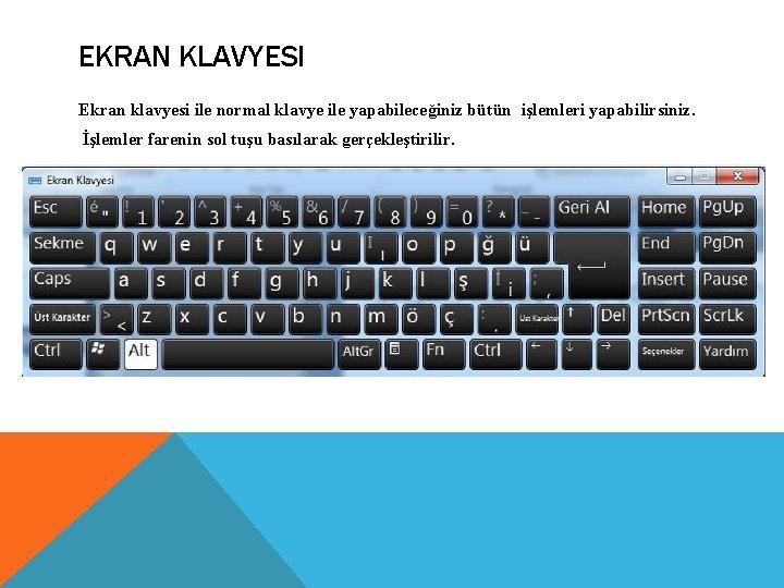 EKRAN KLAVYESI Ekran klavyesi ile normal klavye ile yapabileceğiniz bütün işlemleri yapabilirsiniz. İşlemler farenin