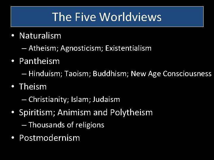 The Five Worldviews • Naturalism – Atheism; Agnosticism; Existentialism • Pantheism – Hinduism; Taoism;