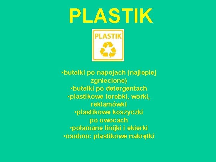 PLASTIK • butelki po napojach (najlepiej zgniecione) • butelki po detergentach • plastikowe