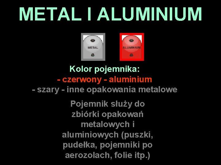 METAL I ALUMINIUM Kolor pojemnika: - czerwony - aluminium - szary - inne opakowania