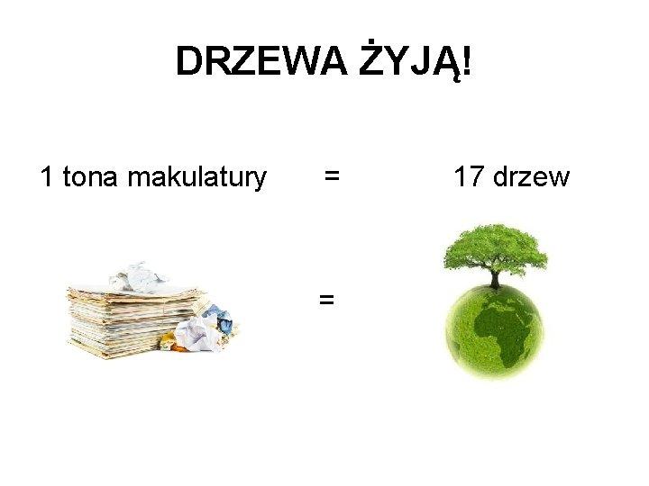 DRZEWA ŻYJĄ! 1 tona makulatury = = 17 drzew