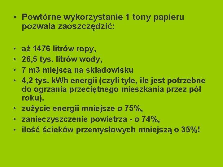 • Powtórne wykorzystanie 1 tony papieru pozwala zaoszczędzić: • • aż 1476 litrów