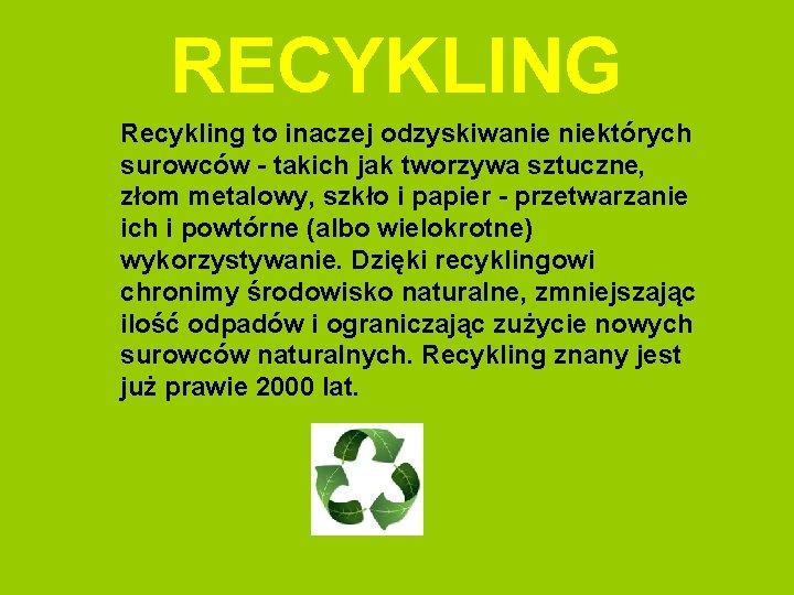 RECYKLING Recykling to inaczej odzyskiwanie niektórych surowców - takich jak tworzywa sztuczne, złom metalowy,