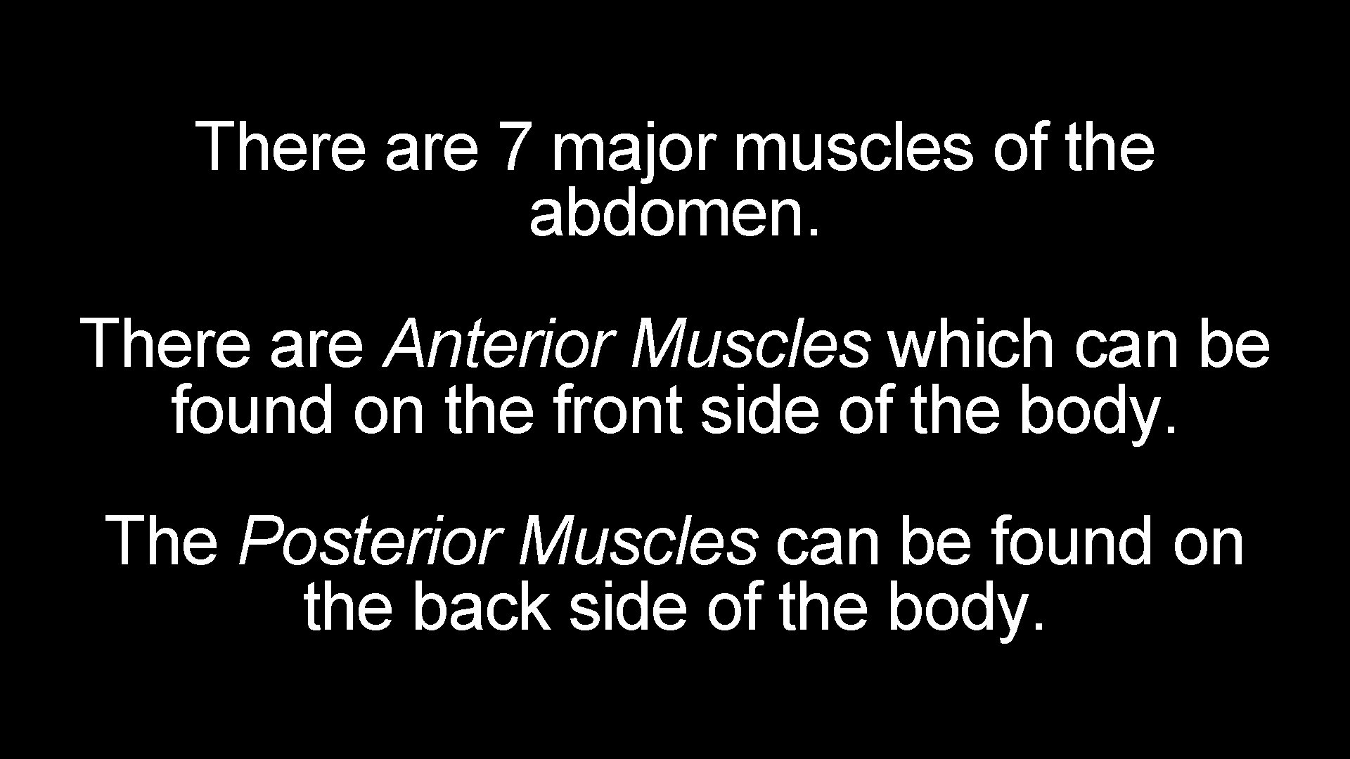 There are 7 major muscles of the abdomen. There are Anterior Muscles which can
