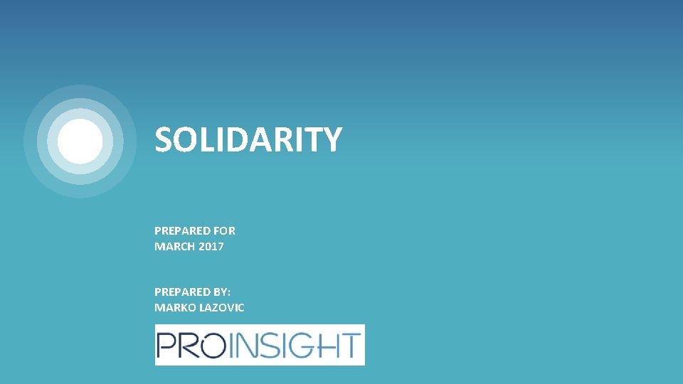 SOLIDARITY PREPARED FOR MARCH 2017 PREPARED BY: MARKO LAZOVIC