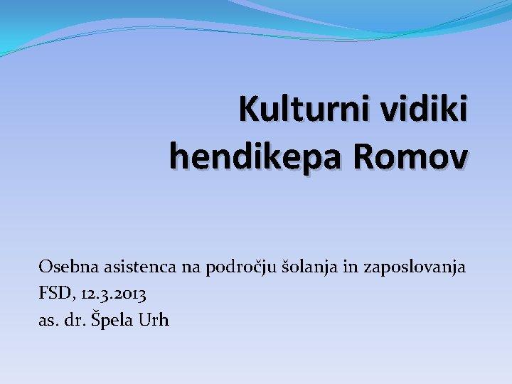 Kulturni vidiki hendikepa Romov Osebna asistenca na področju šolanja in zaposlovanja FSD, 12. 3.
