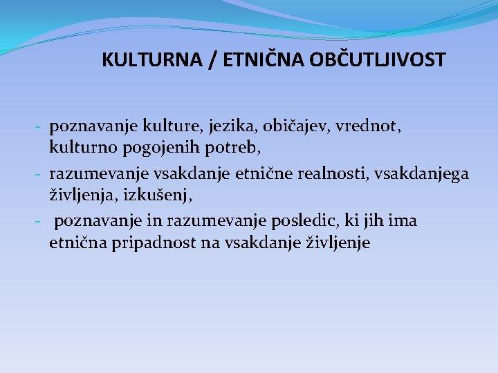 KULTURNA / ETNIČNA OBČUTLJIVOST - poznavanje kulture, jezika, običajev, vrednot, kulturno pogojenih potreb, -