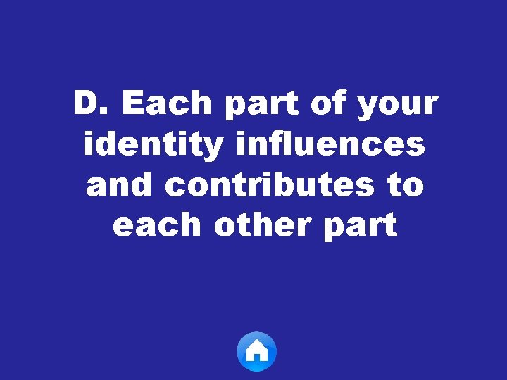 D. Each part of your identity influences and contributes to each other part