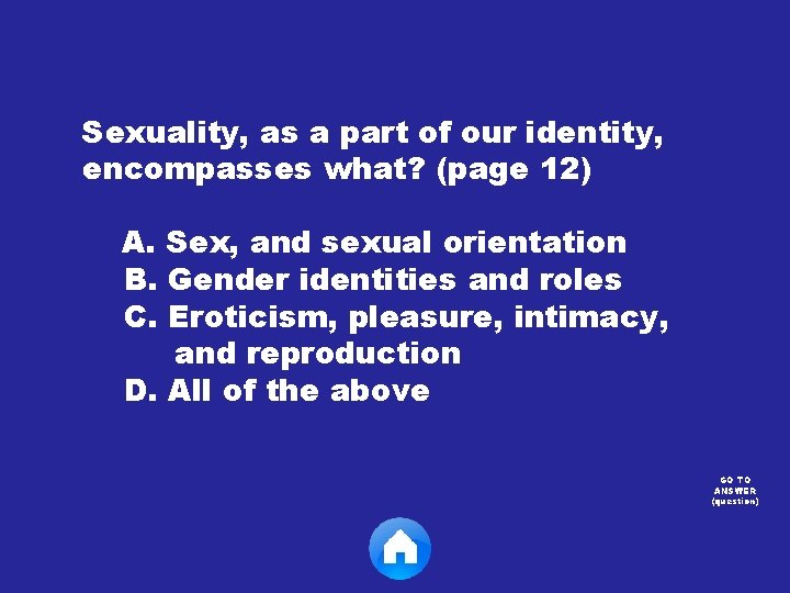 Sexuality, as a part of our identity, encompasses what? (page 12) A. Sex, and