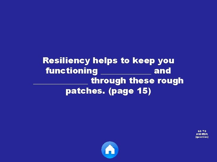 Resiliency helps to keep you functioning ______ and _______ through these rough patches. (page