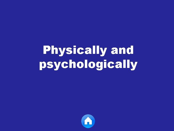 Physically and psychologically