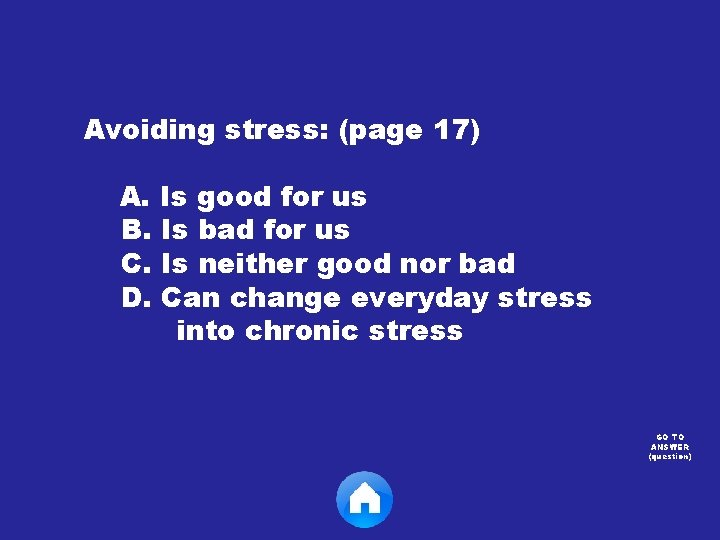 Avoiding stress: (page 17) A. Is good for us B. Is bad for us