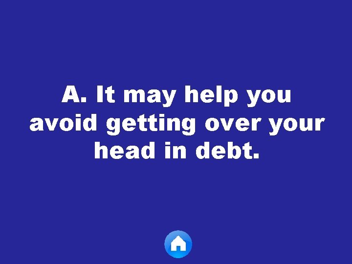 A. It may help you avoid getting over your head in debt.