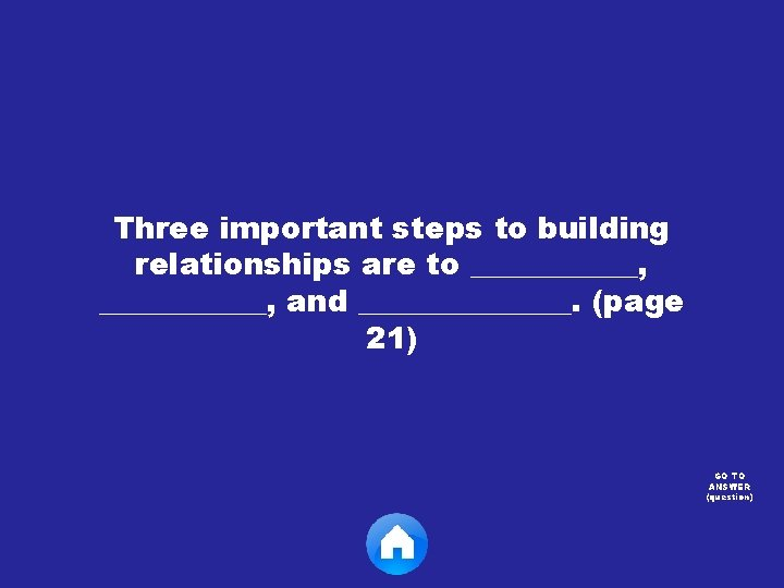 Three important steps to building relationships are to ___________, and _______. (page 21) GO