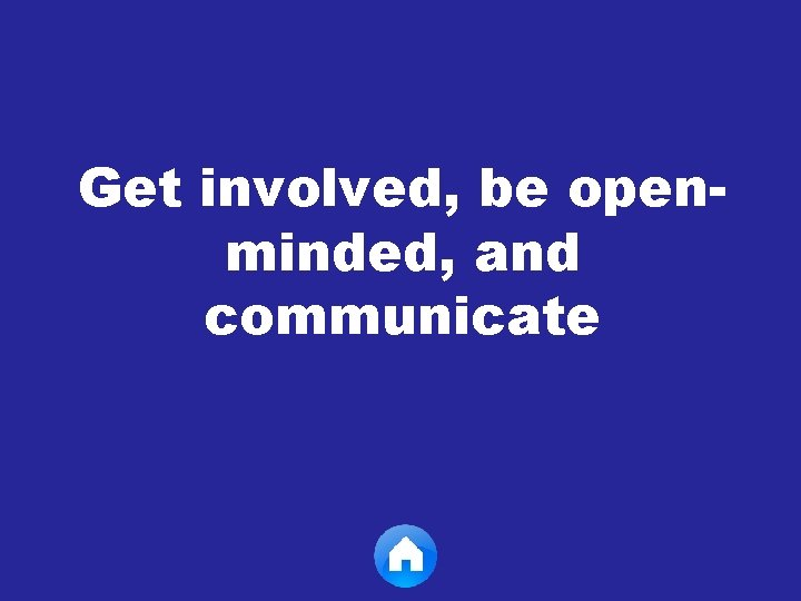 Get involved, be openminded, and communicate