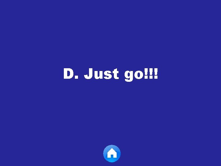 D. Just go!!!