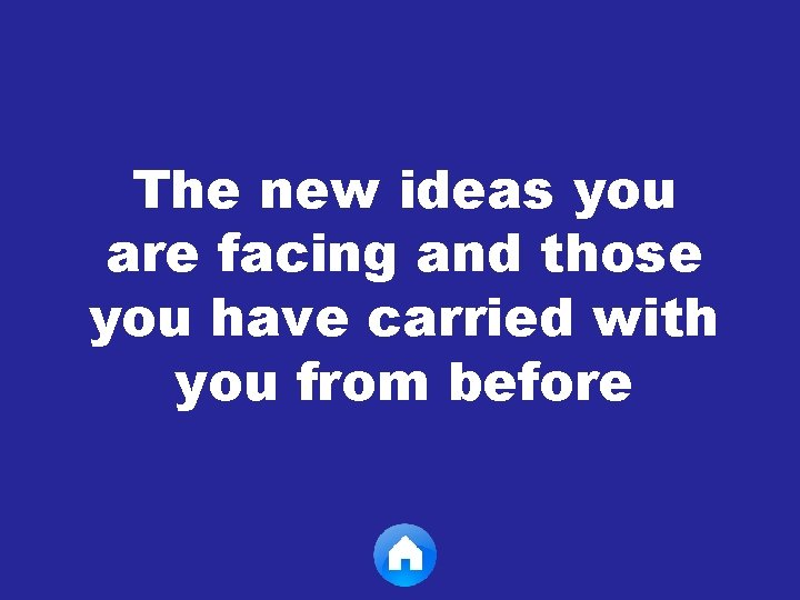 The new ideas you are facing and those you have carried with you from