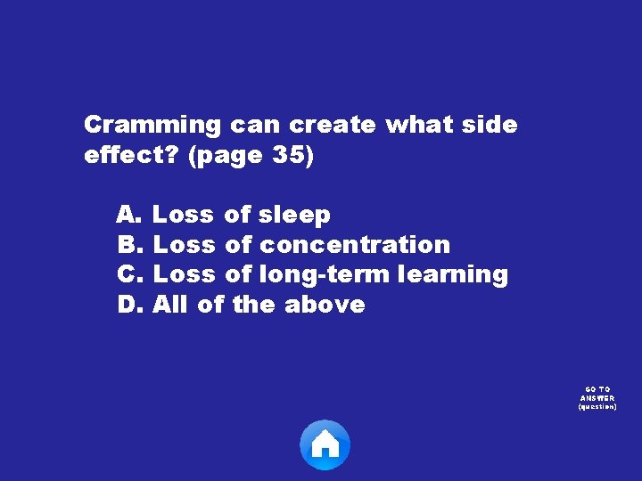 Cramming can create what side effect? (page 35) A. Loss of sleep B. Loss