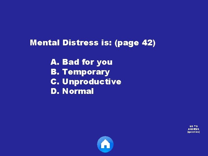 Mental Distress is: (page 42) A. Bad for you B. Temporary C. Unproductive D.