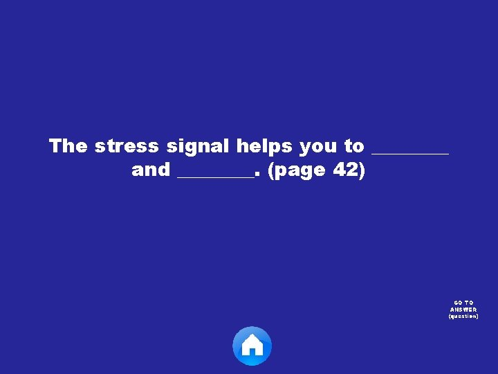 The stress signal helps you to ____ and ____. (page 42) GO TO ANSWER