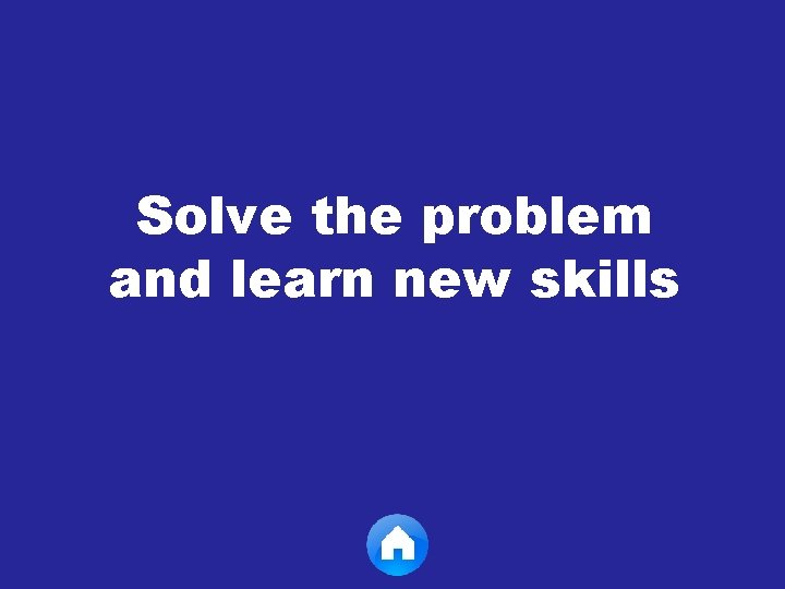 Solve the problem and learn new skills