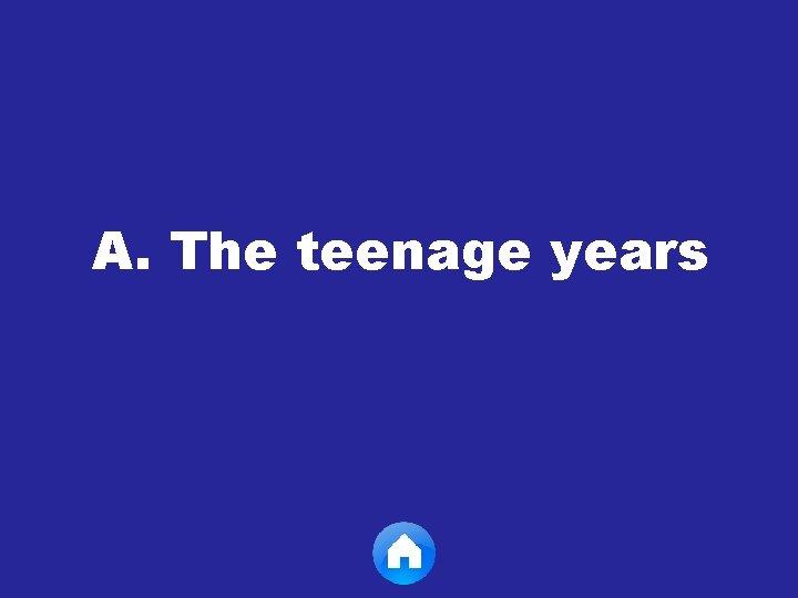 A. The teenage years