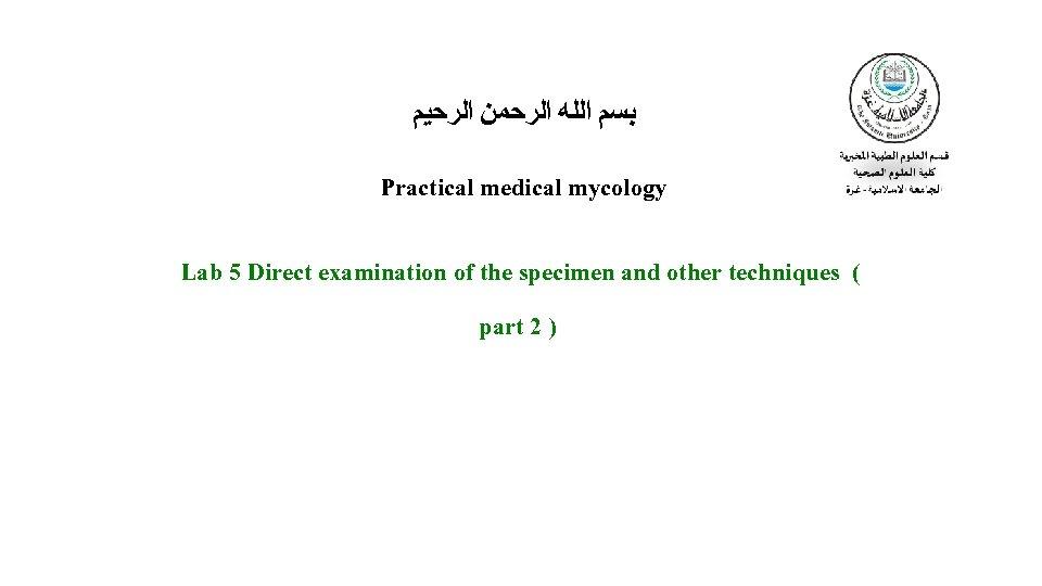 ﺑﺴﻢ ﺍﻟﻠﻪ ﺍﻟﺮﺣﻤﻦ ﺍﻟﺮﺣﻴﻢ Practical medical mycology Lab 5 Direct examination of the