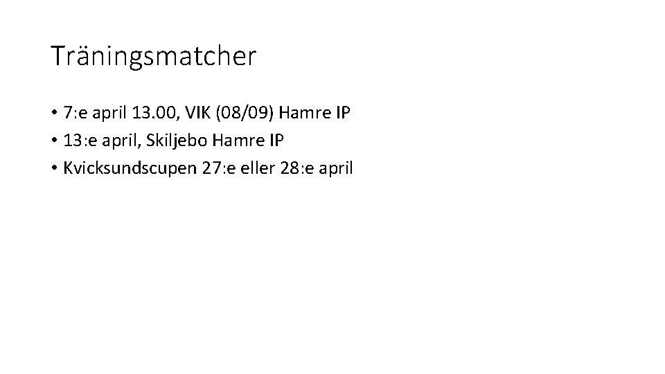 Träningsmatcher • 7: e april 13. 00, VIK (08/09) Hamre IP • 13: e